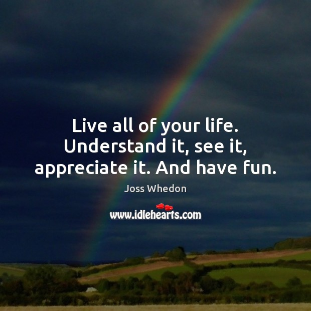 Image, Live all of your life. Understand it, see it, appreciate it. And have fun.