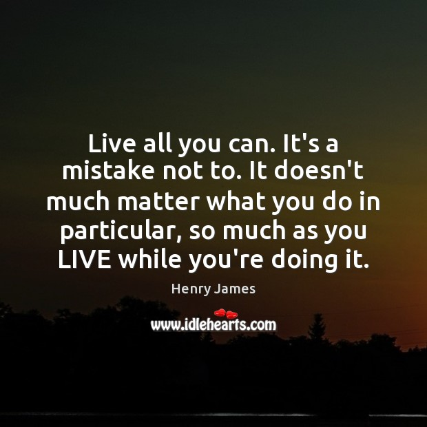 Live all you can. It's a mistake not to. It doesn't much Image