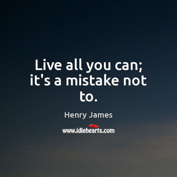 Live all you can; it's a mistake not to. Henry James Picture Quote