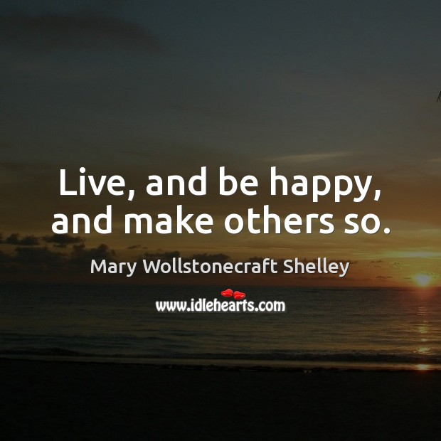 Live, and be happy, and make others so. Image