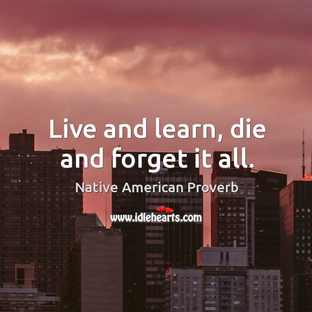 Live and learn, die and forget it all. Native American Proverbs Image