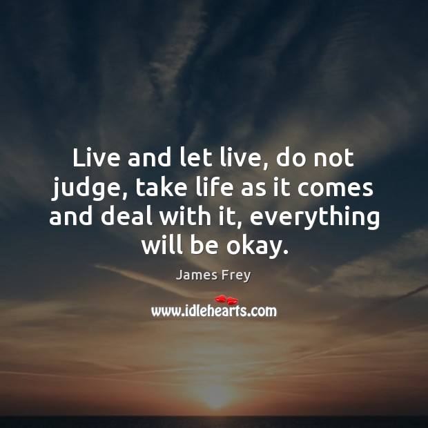 Live and let live, do not judge, take life as it comes James Frey Picture Quote