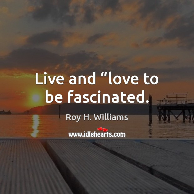 """Live and """"love to be fascinated. Roy H. Williams Picture Quote"""