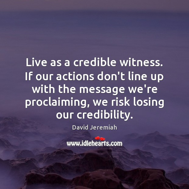 Live as a credible witness. If our actions don't line up with David Jeremiah Picture Quote
