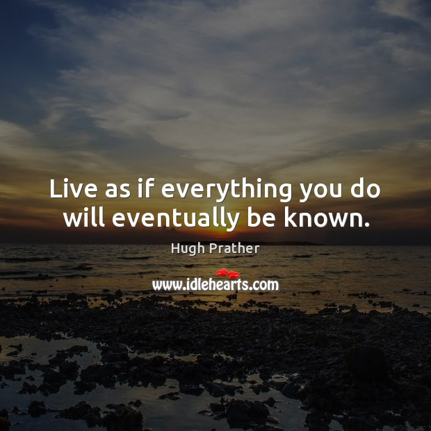 Live as if everything you do will eventually be known. Image