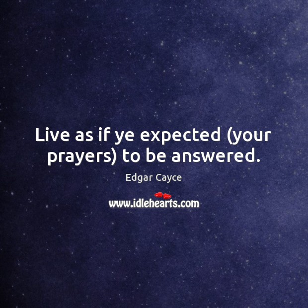 Live as if ye expected (your prayers) to be answered. Edgar Cayce Picture Quote