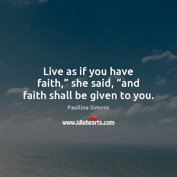 "Live as if you have faith,"" she said, ""and faith shall be given to you. Paullina Simons Picture Quote"