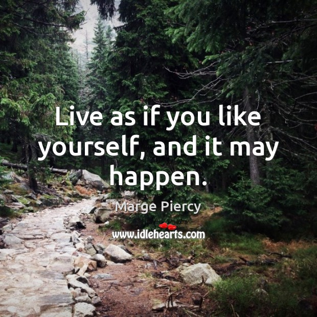 Live as if you like yourself, and it may happen. Marge Piercy Picture Quote