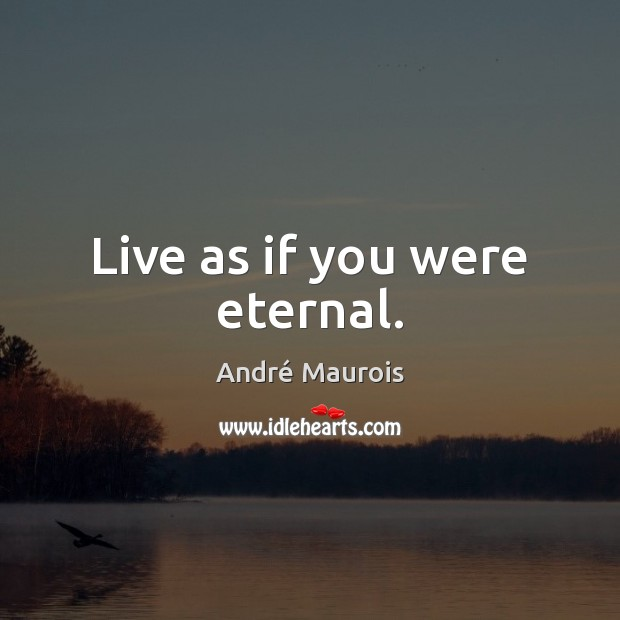 Live as if you were eternal. André Maurois Picture Quote