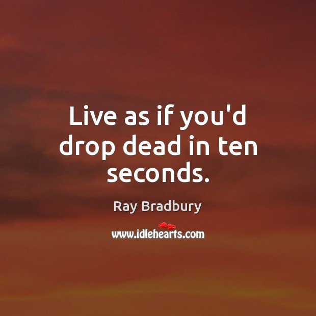 Live as if you'd drop dead in ten seconds. Image