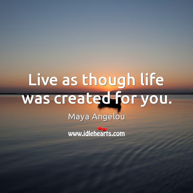 Image, Live as though life was created for you.