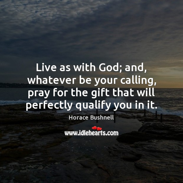 Image, Live as with God; and, whatever be your calling, pray for the