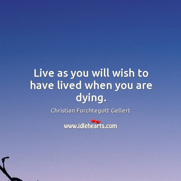 Live as you will wish to have lived when you are dying. Christian Furchtegott Gellert Picture Quote