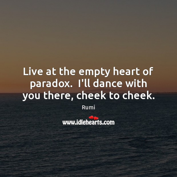 Live at the empty heart of paradox.  I'll dance with you there, cheek to cheek. Image