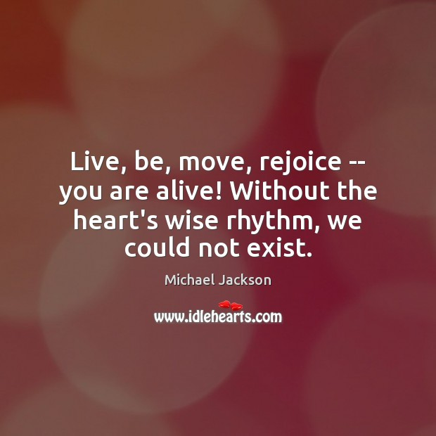 Live, be, move, rejoice — you are alive! Without the heart's wise Michael Jackson Picture Quote