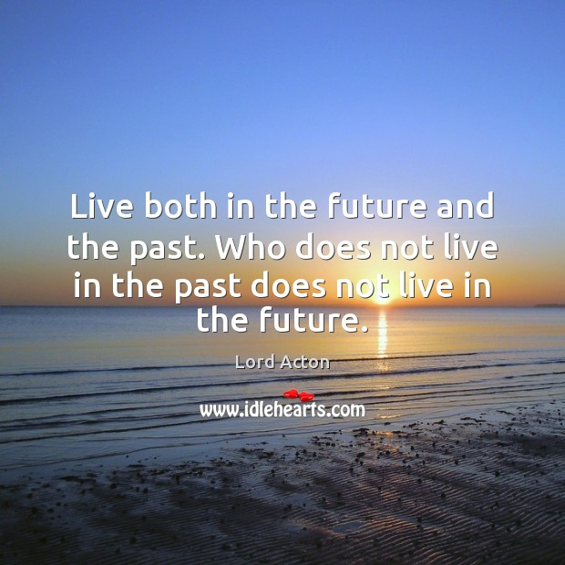 Live both in the future and the past. Who does not live Lord Acton Picture Quote