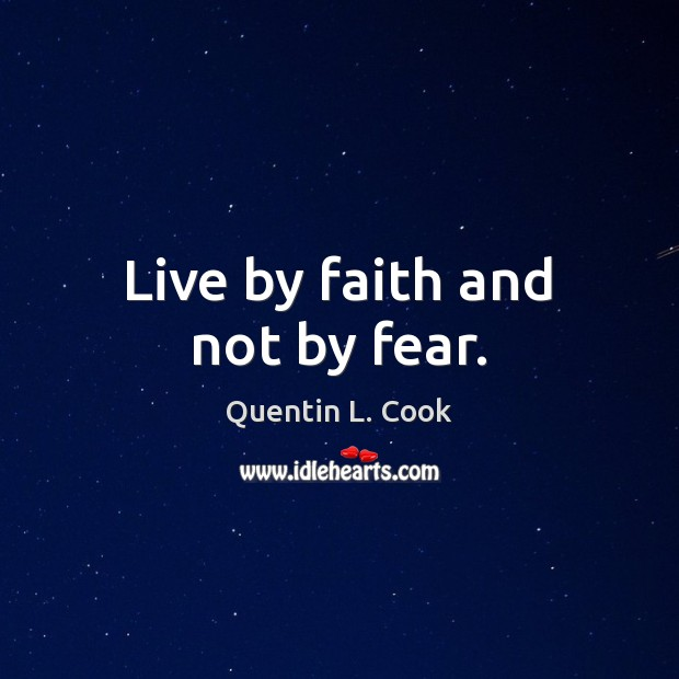 Live by faith and not by fear. Quentin L. Cook Picture Quote