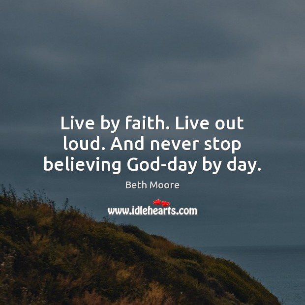 Live by faith. Live out loud. And never stop believing God-day by day. Image