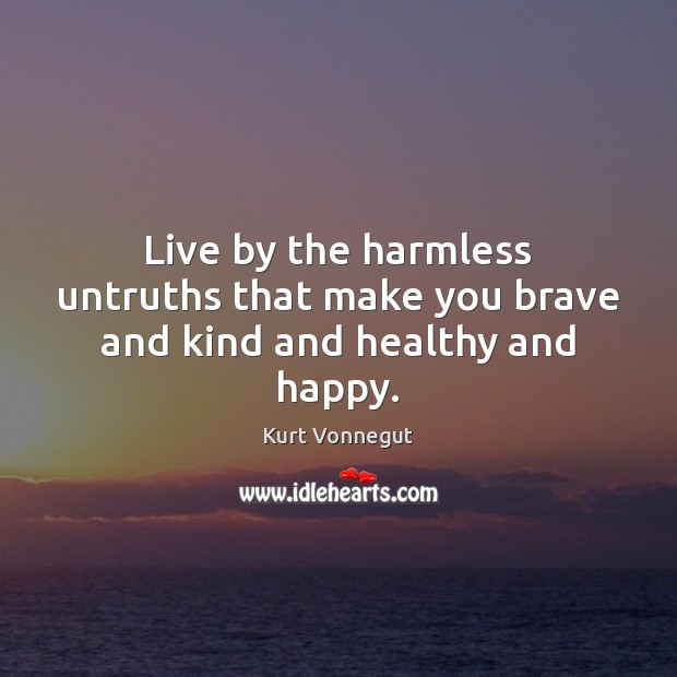 Live by the harmless untruths that make you brave and kind and healthy and happy. Kurt Vonnegut Picture Quote