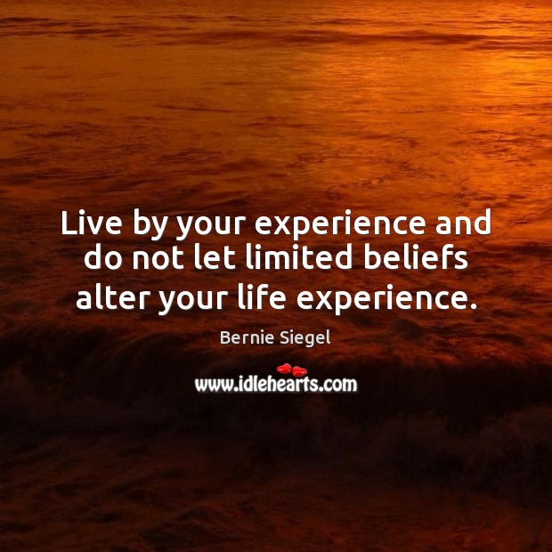 Image, Live by your experience and do not let limited beliefs alter your life experience.
