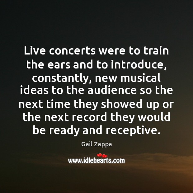 Live concerts were to train the ears and to introduce, constantly, new Image