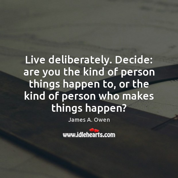 Live deliberately. Decide: are you the kind of person things happen to, Image