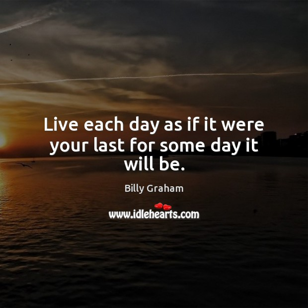Live each day as if it were your last for some day it will be. Image