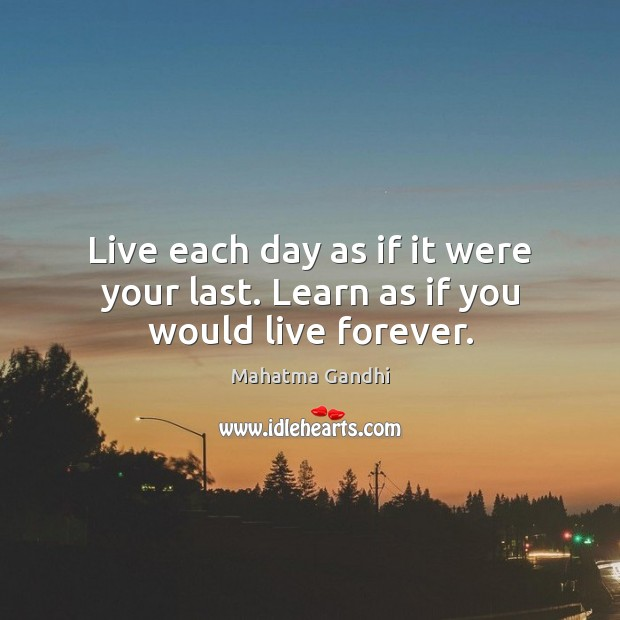 Live Each Day As If It Were Your Last Learn As If You Would Live