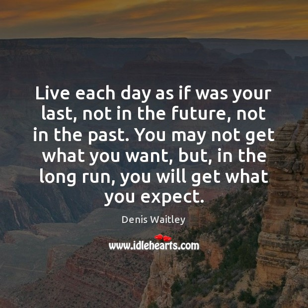 Live each day as if was your last, not in the future, Denis Waitley Picture Quote