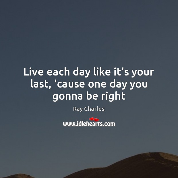 Live each day like it's your last, 'cause one day you gonna be right Ray Charles Picture Quote