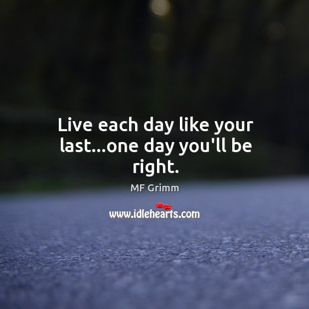 Live each day like your last…one day you'll be right. Image