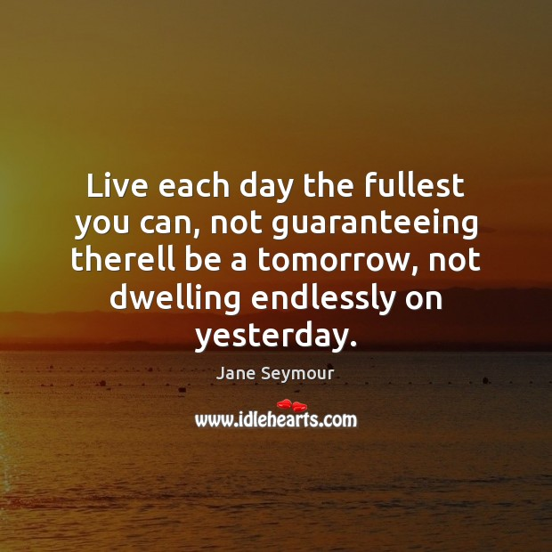 Live each day the fullest you can, not guaranteeing therell be a Jane Seymour Picture Quote