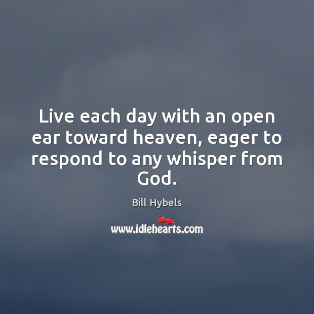 Live each day with an open ear toward heaven, eager to respond to any whisper from God. Bill Hybels Picture Quote