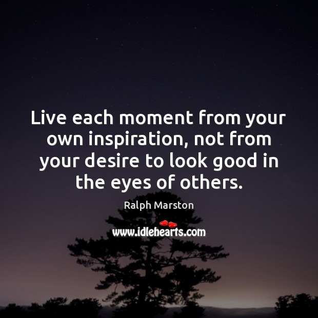Image, Live each moment from your own inspiration, not from your desire to