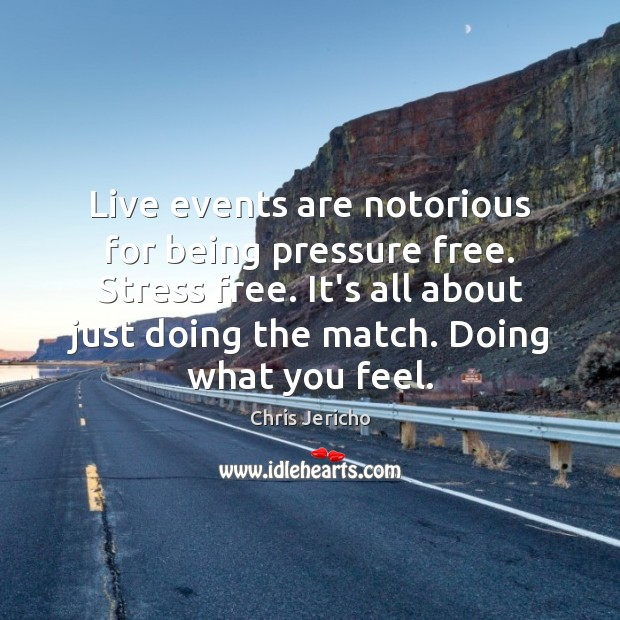 Live events are notorious for being pressure free. Stress free. It's all Image