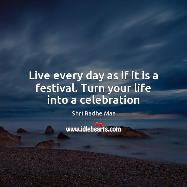 Live every day as if it is a festival. Turn your life into a celebration Shri Radhe Maa Picture Quote