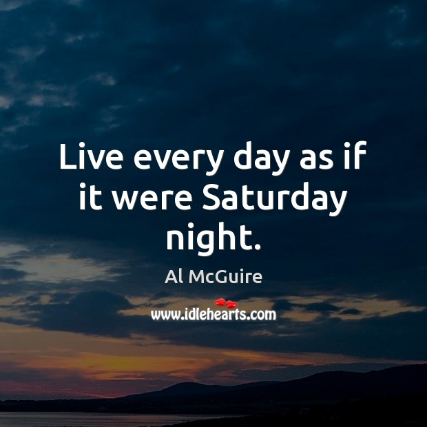 Image, Live every day as if it were Saturday night.