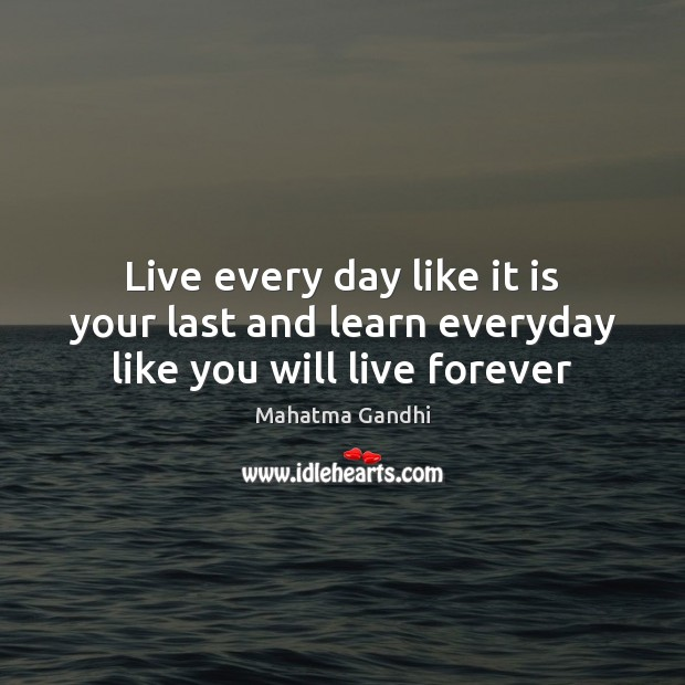 Live every day like it is your last and learn everyday like you will live forever Image