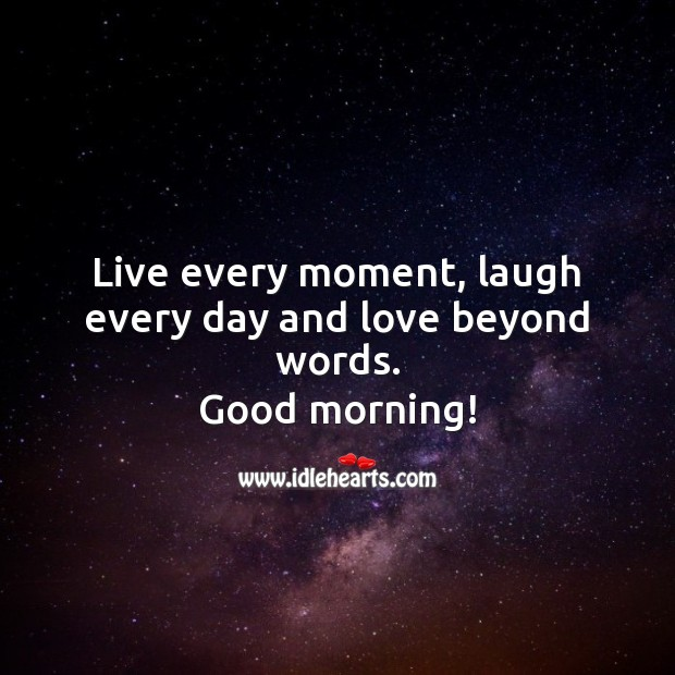 Live every moment, laugh every day and love beyond words. Good morning! Good Morning Quotes Image