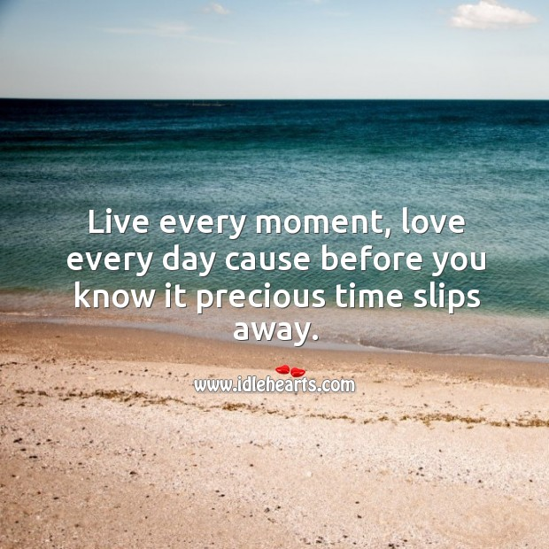 Live every moment, love every day cause before you know it precious time slips away. Image