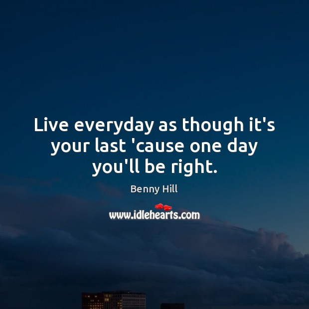 Image, Live everyday as though it's your last 'cause one day you'll be right.