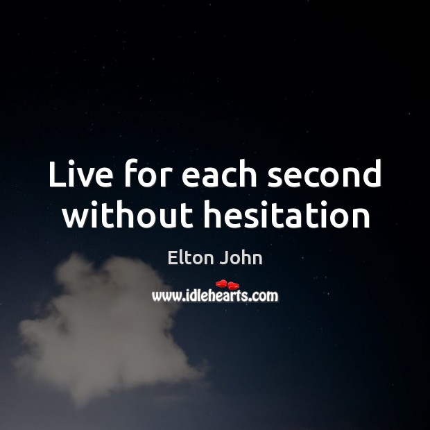 Live for each second without hesitation Elton John Picture Quote