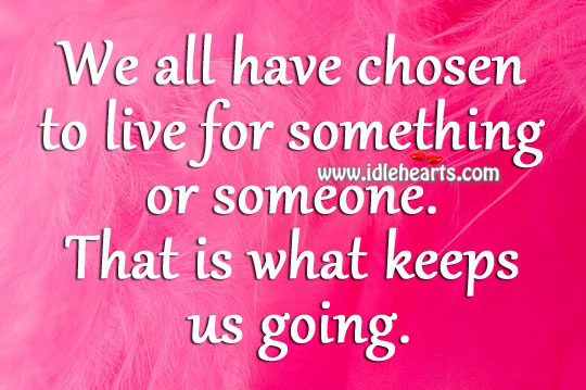 We all have chosen to live for something or someone. Image