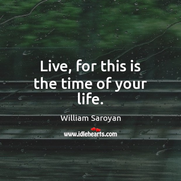 Live, for this is the time of your life. Image