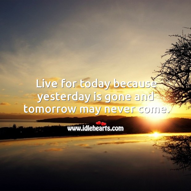 Live For Today Because Yesterday Is Gone And Tomorrow May Never Come
