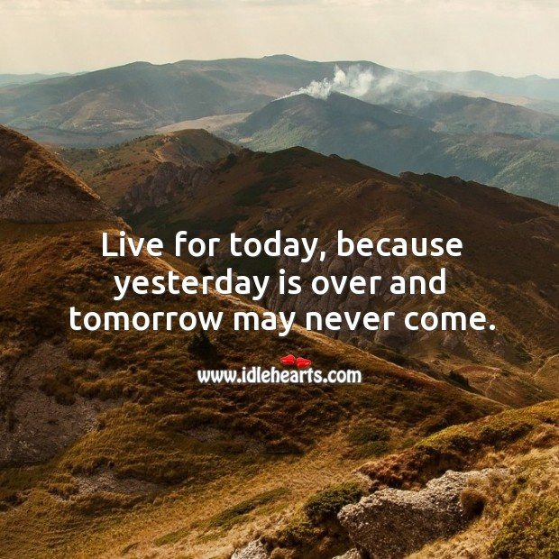 Live for today, because yesterday is over and tomorrow may never come. Image