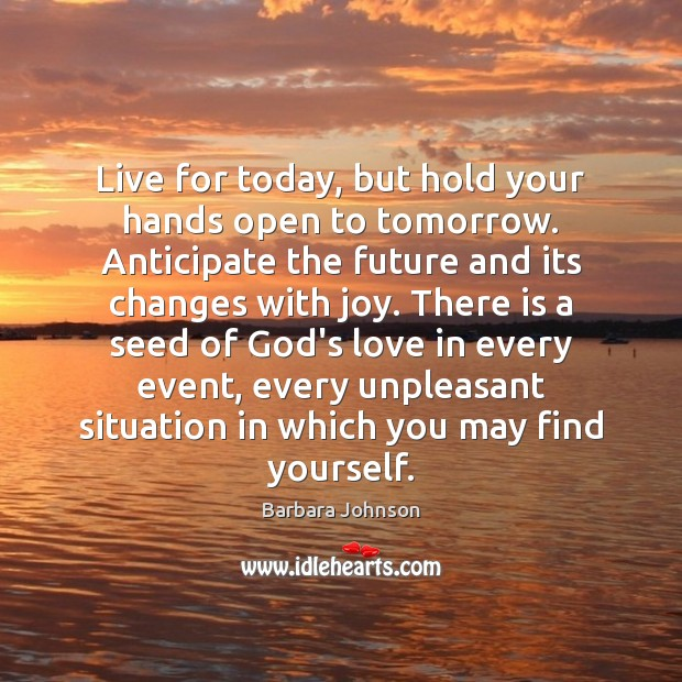 Live for today, but hold your hands open to tomorrow. Anticipate the Barbara Johnson Picture Quote