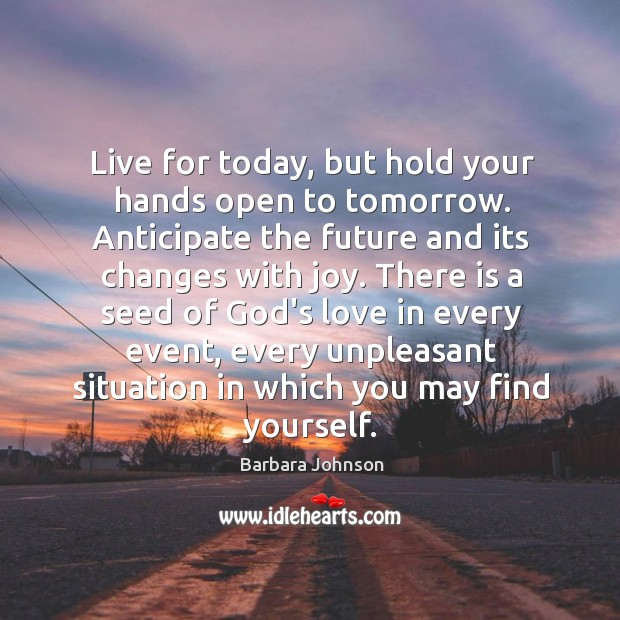 Live for today, but hold your hands open to tomorrow. Barbara Johnson Picture Quote