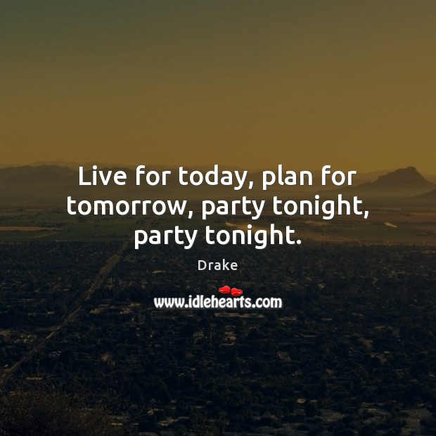 Live for today, plan for tomorrow, party tonight, party tonight. Drake Picture Quote