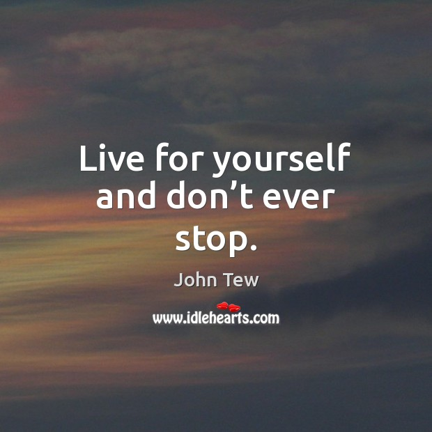 Image, Live for yourself and don't ever stop.